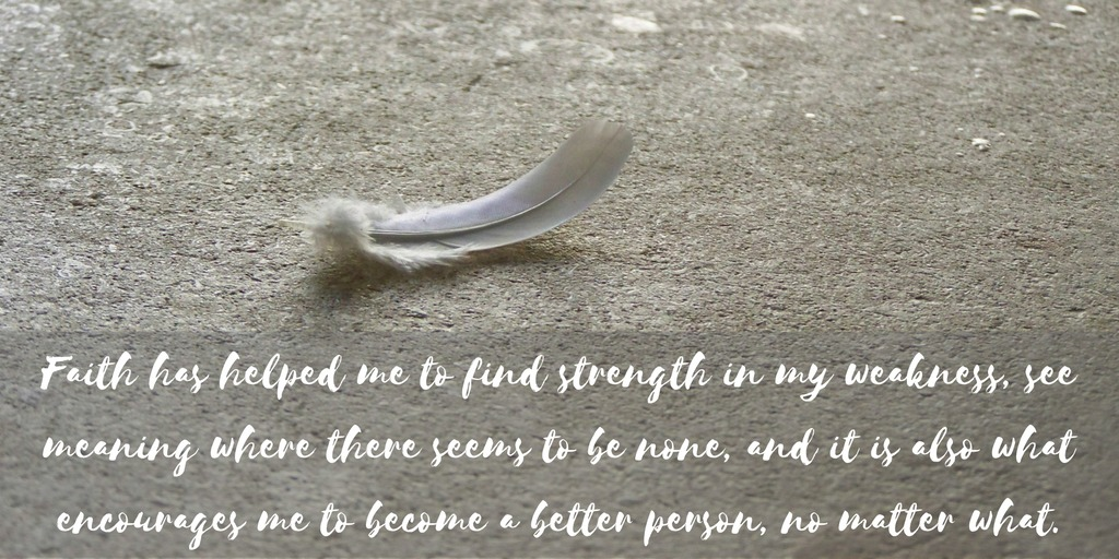faith-has-helped-me-to-find-strength-in-my-weakness-see-meaning-where-there-seems-to-be-none-and-it-is-also-what-encourages-me-to-become-a-better-person-no-matter-what