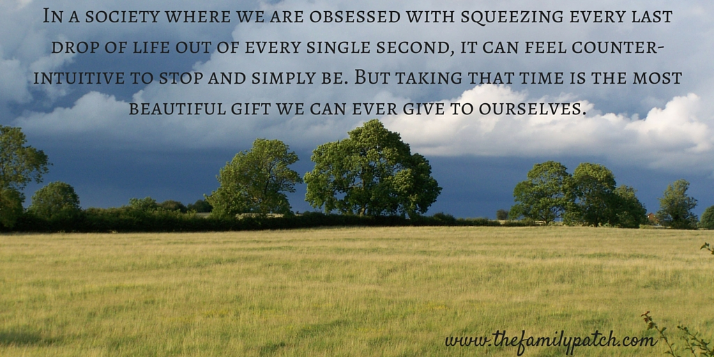 In a society where we are obsessed with squeezing every last drop of life out of every single second, it can feel counter-intuitive to stop and simply be. I know, I've been driven by both fear and ambition for far too long. But I also know, now, that taking that time is the most beautiful gift we can ever give to ourselves.