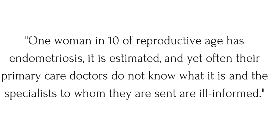 """""""One woman in 10 of reproductive age has endometriosis, it is estimated, and yet often their primary care doctors do not know what it is and the specialists to whom they are sent are ill-informed."""""""