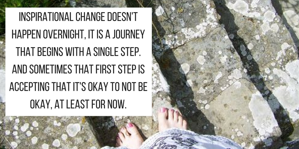 Inspirational change doesn't happen overnight, it is a journey that begins with a single step. And sometimes that first step is accepting that it's okay to not be okay, at least for now.